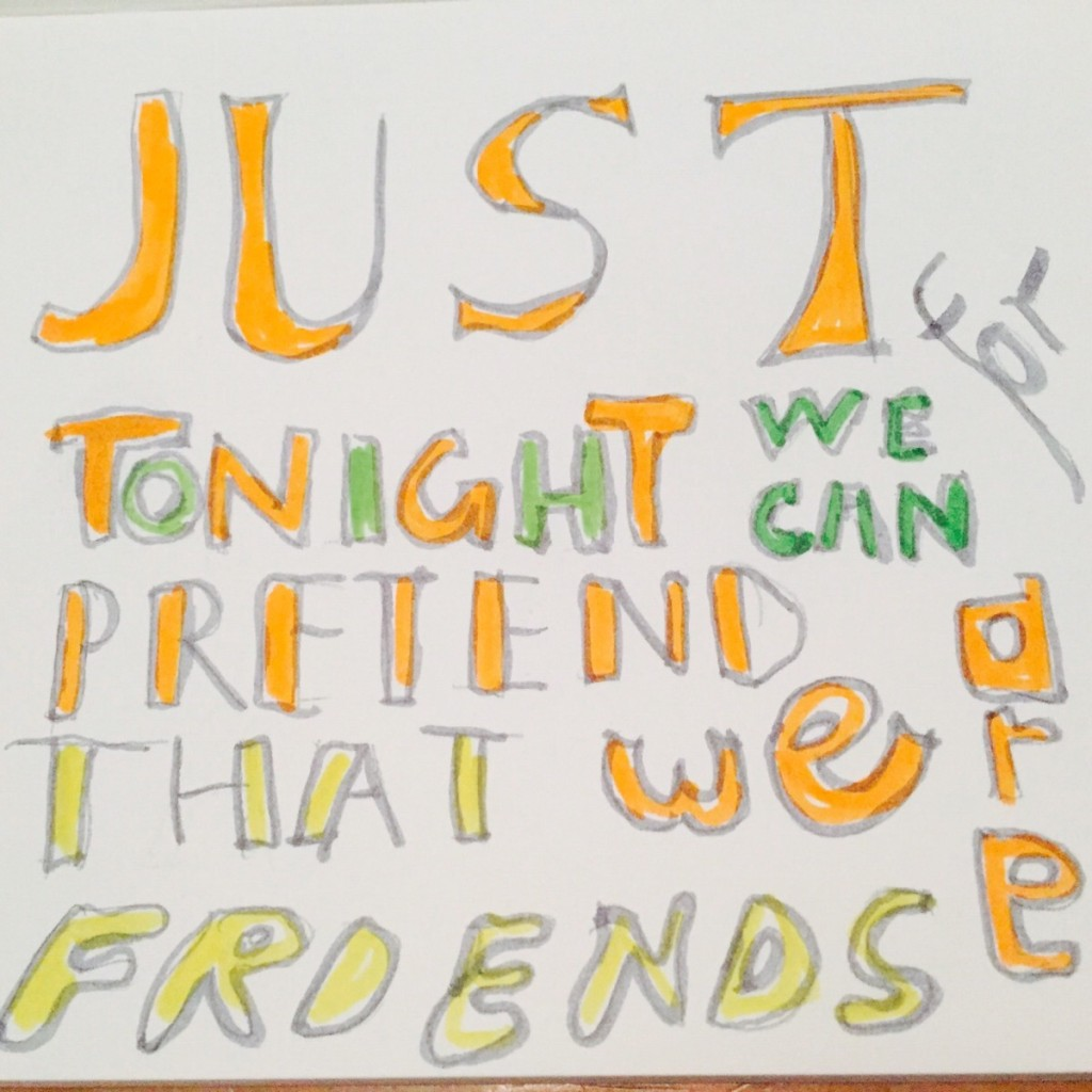 Just for tonight we can pretend that we are friends